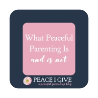 What Peaceful Parenting Is and Is Not