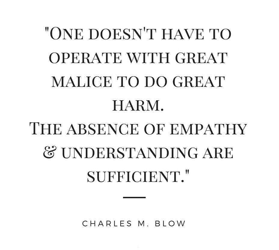 "One doesn't have to operate with great malice to do great harm. The absence of empathy and understanding are sufficient.""  Charles M. Blow"