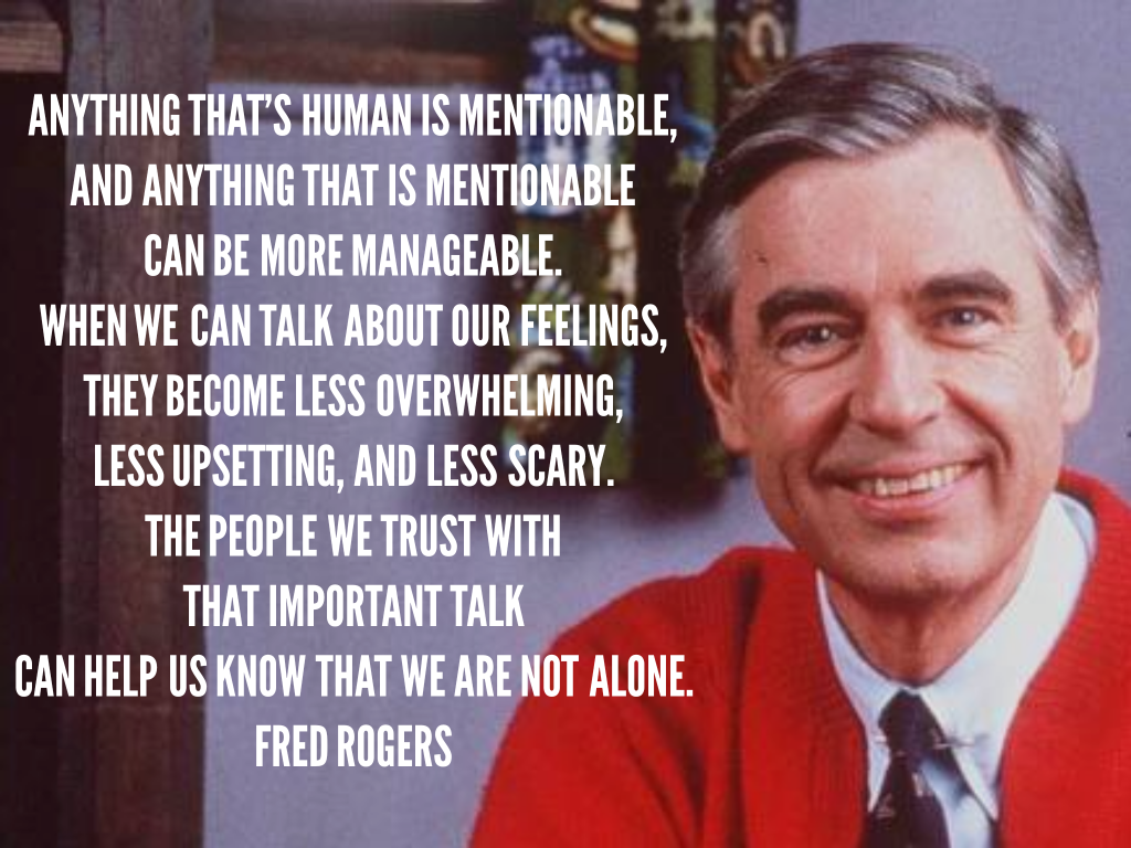 Anything that's human is mentionable, and anything that is mentionable can be more manageable. When we can talk about our feelings, they become less overwhelming, less upsetting, and less scary. The people we trust with that important talk can help us know that we are not alone.  Fred Rogers