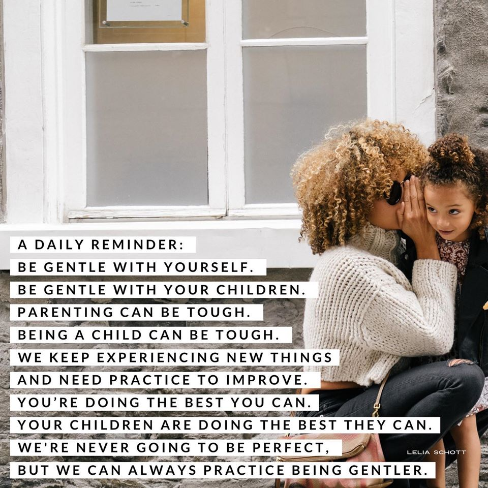 A Daily Reminder: Be gentle with yourself. Be gentle with your children. Parenting can be tough. Being a child can be tough. We keep experiencing new things and need to practice to improve. You're doing the best you can. Your children are doing the best they can. We're never going to be perfect, but we can always practice being gentler.  Lelia Schott