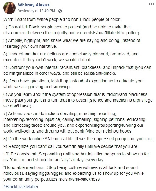 "Whitney Alexus  What I want from White people and non-Black people of color:  1) Do not tell Black people how to protest (and be able to make the discernment between the majority and extremists/unaffiliated/the police).  2) Amplify, highlight, and share what we are saying and doing, instead of inserting your own narrative.  3) Understand that our actions are consciously planned, organized, and executed. If they didn't work, we wouldn't do it.  4) Confront your own internal racism/anti-blackness, and unpack that (you can be marginalized in other ways, and still be racist/anti-black).  5) If you have questions, look it up instead of expecting us to educate you while we are grieving and surviving.  6) As you learn about the system of oppression that is racism/anti-blackness, move past your guilt and turn that into action (silence and inaction is a privilege we don't have).  7) Actions you can do include donating, marching, rebelling, intervening/recording injustice, calling/emailing, signing petitions, educating and correcting those around you, and experiencing/supporting/funding our work, well-being, and dreams without gentrifying our neighborhoods.  8) Do the work online AND in real life. If we, the oppressed group can, you can.  9) Recognize you can't call yourself an ally until we decide that you are.  10) Be consistent. Stop waiting until another injustice happens to show up for us. You can and should be an ""ally"" all day every day.  *Honorable mentions - Stop being culture vultures (y'all look and sound ridiculous), saying ni**a/ni**er, and expecting us to show up for you while your community perpetuates racism/anti-blackness  #BlackLivesMatter"