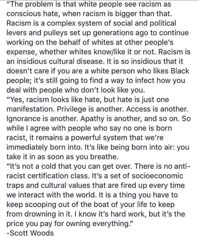 The problem is that white people see racism as conscious hate, when racism is bigger than that. Racism is a complex system of social and political levers and pulleys set up generations ago to continue working on the behalf of whites at other people's expense, whether whites know/like it or not. Racism is an insidious cultural disease. It is so insidious that it doesn't care if you are a white person who likes Black people; it's still going to find a way to infect how you deal with people who don't look like you.   Yes, racism looks like hate, but hate is just one manifestation. Privilege is another. Access is another. Ignorance is another. Apathy is another, and so on. So while I agree with people who say no one is born racist, it remains a powerful system that we're immediately born into. It's like being born into air: you take it in as soon as you breathe.  It's not a cold that you can get over. There is no anti-racist certification class. It's a set of socioeconomic traps and cultural values that are fired up every time we interact with the world. It is a thing you have to keep scooping out of the boat of your life to keep from drowning in it. I know it's hard work, but it's the price you pay for owning everything.  -Scott Woods