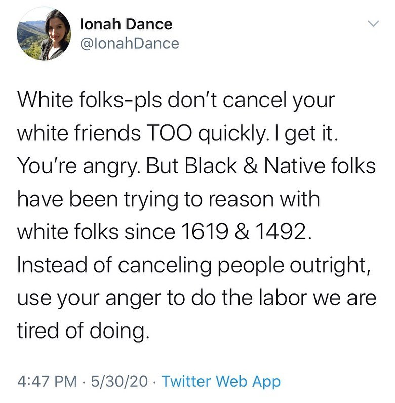 Ionah Dance @IonahDance  White folks-pls don't cancel your white friends TOO quickly. I get it. You're angry. But Black & Native folks have been trying to reason with white folks since 1619 & 1492. Instead of canceling people outright, use your anger to do the labor we are tired of doing.