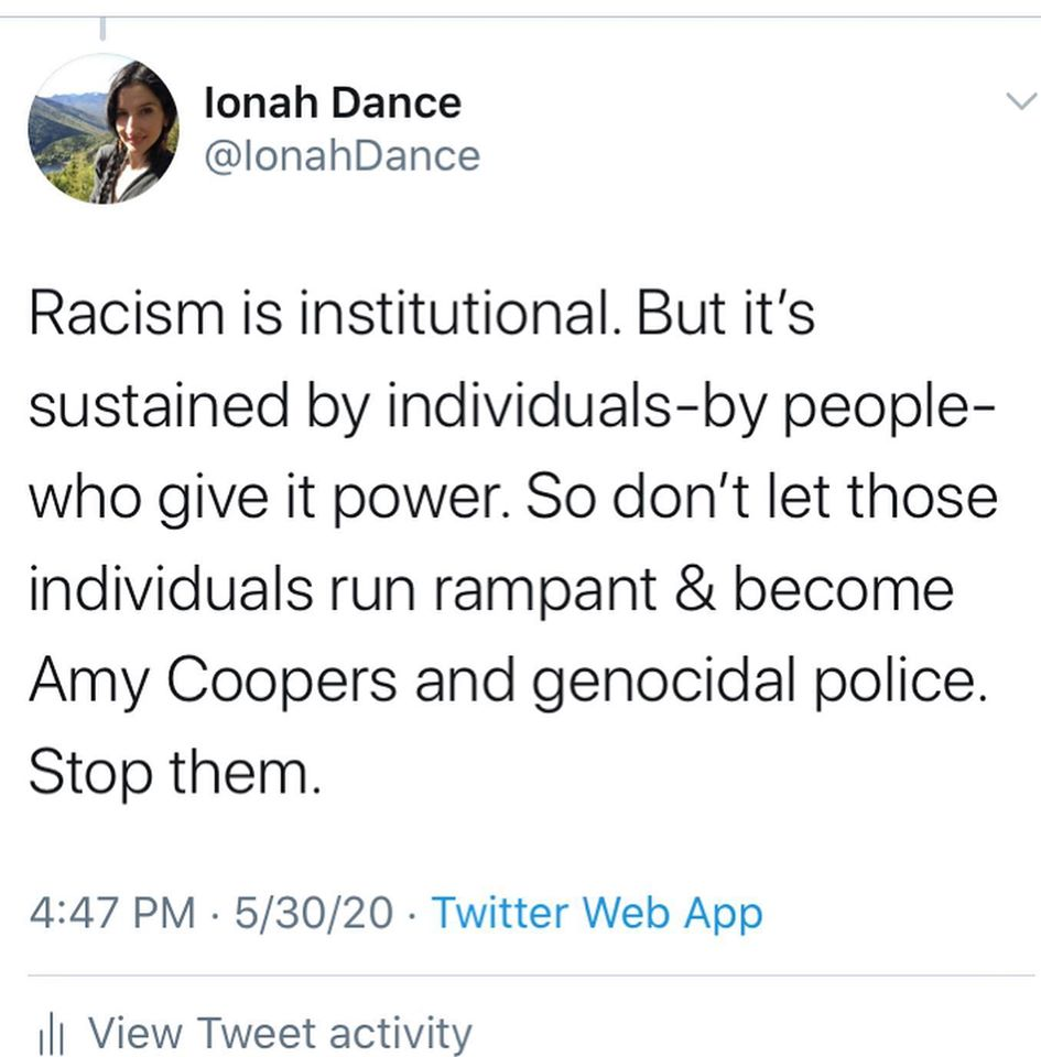 Ionah Dance @IonahDance  Racism is institutional. But it's sustained by individuals-by people-who give it power. So don't let those individuals run rampant & become Amy Coopers and genocidal police. Stop them.