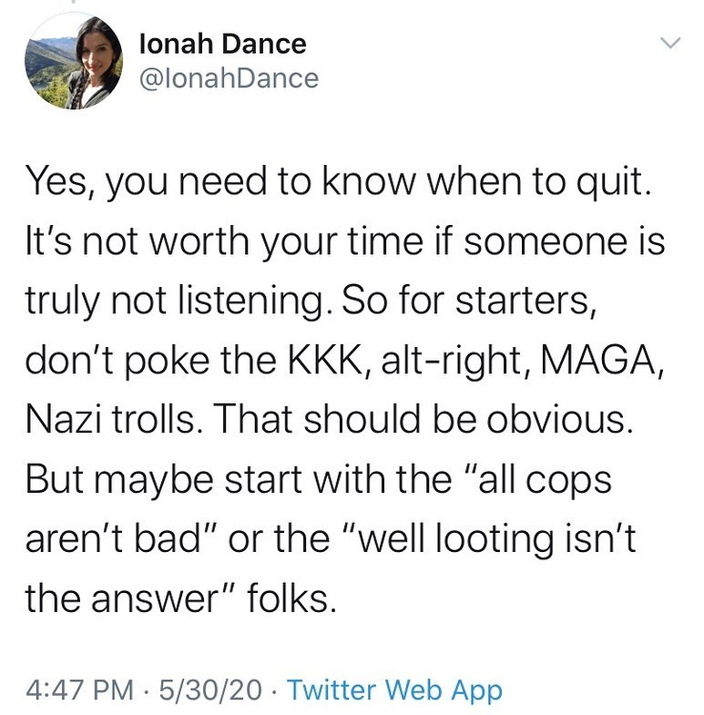 "Ionah Dance @IonahDance  Yes, you need to know when to quite. It's not worth your time if someone is truly not listening. So for starters, don't poke the KKK, alt-right, MAGA, Nazi trolls. That should be obvious. But maybe start with the ""all cops aren't bad"" or the ""well looting isn't the answer"" folks."