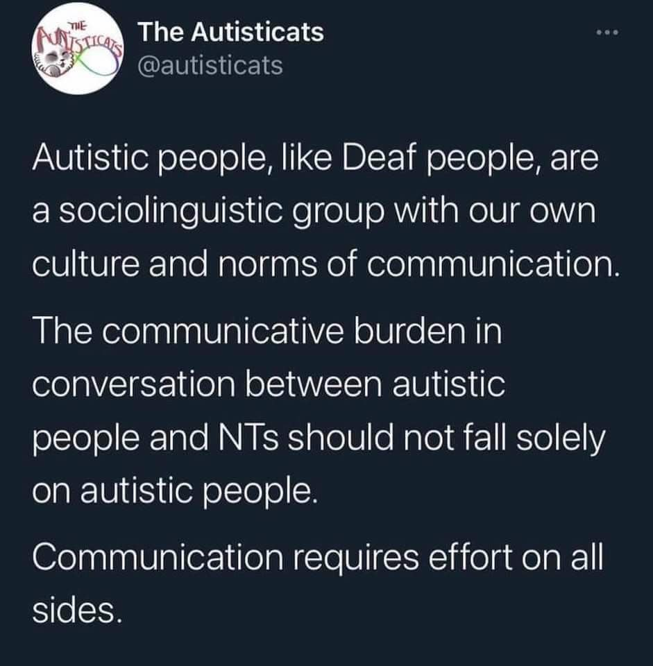 The Autisticats @autisticats  Autistic people, like Deaf people, are a sociolinguistic group with our own culture and norms of communication.   The communicative burden in conversation between autistic people and NTs [neurotypicals] should not fall solely on autistic people.  Communication requires effort on all sides.