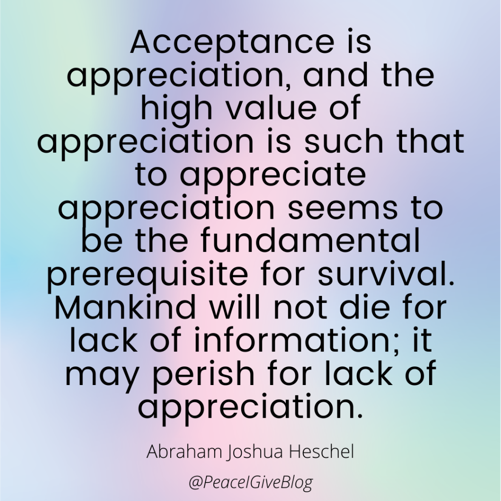 Acceptance is appreciation, and the high value of appreciation is such that to appreciate appreciation seems to be the fundamental prerequisite for survival. Mankind will not die for lack of information; it may perish for lack of appreciation.  Abraham Joshua Heschel